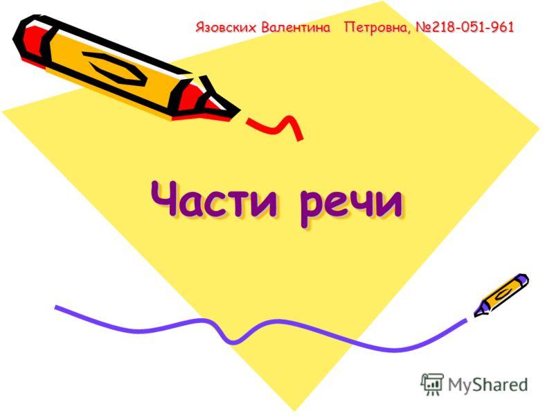Части речи Язовских Валентина Петровна, 218-051-961 Язовских Валентина Петровна, 218-051-961