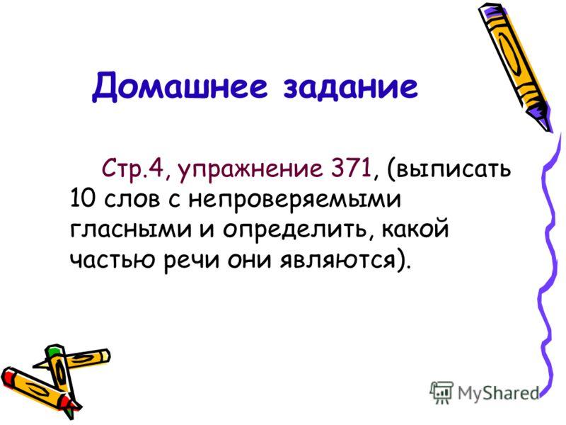 Домашнее задание Стр.4, упражнение 371, (выписать 10 слов с непроверяемыми гласными и определить, какой частью речи они являются).