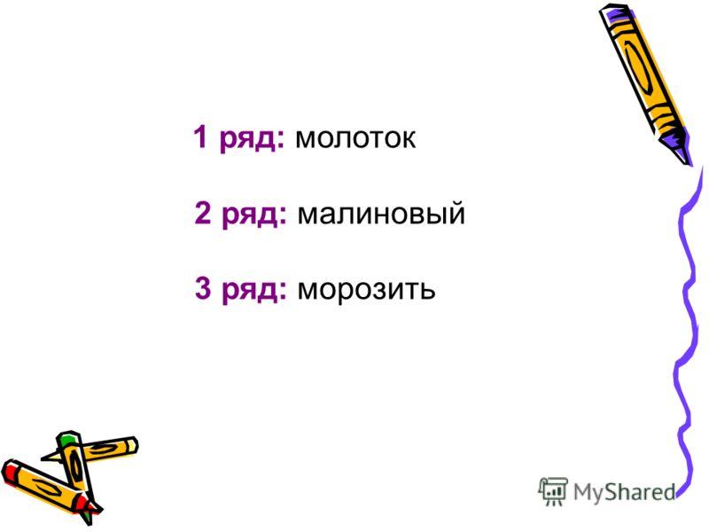 1 ряд: молоток 2 ряд: малиновый 3 ряд: морозить