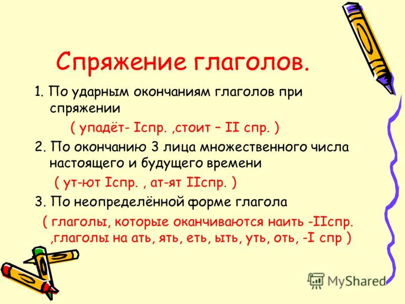 Спряжение глаголов. 1. По ударным окончаниям глаголов при спряжении ( упадёт- Iспр.,стоит – II спр. ) 2. По окончанию 3 лица множественного числа настоящего и будущего времени ( ут-ют Iспр., ат-ят IIспр. ) 3. По неопределённой форме глагола ( глаголы