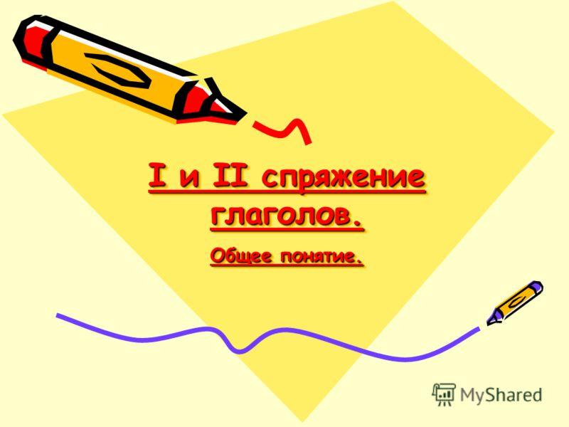 I и II спряжение глаголов. Общее понятие.