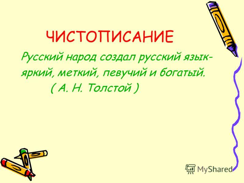 ЧИСТОПИСАНИЕ Русский народ создал русский язык- яркий, меткий, певучий и богатый. ( А. Н. Толстой )