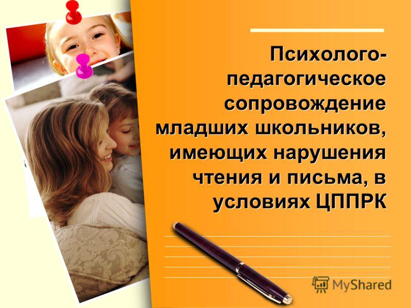 Психолого- педагогическое сопровождение младших школьников, имеющих нарушения чтения и письма, в условиях ЦППРК