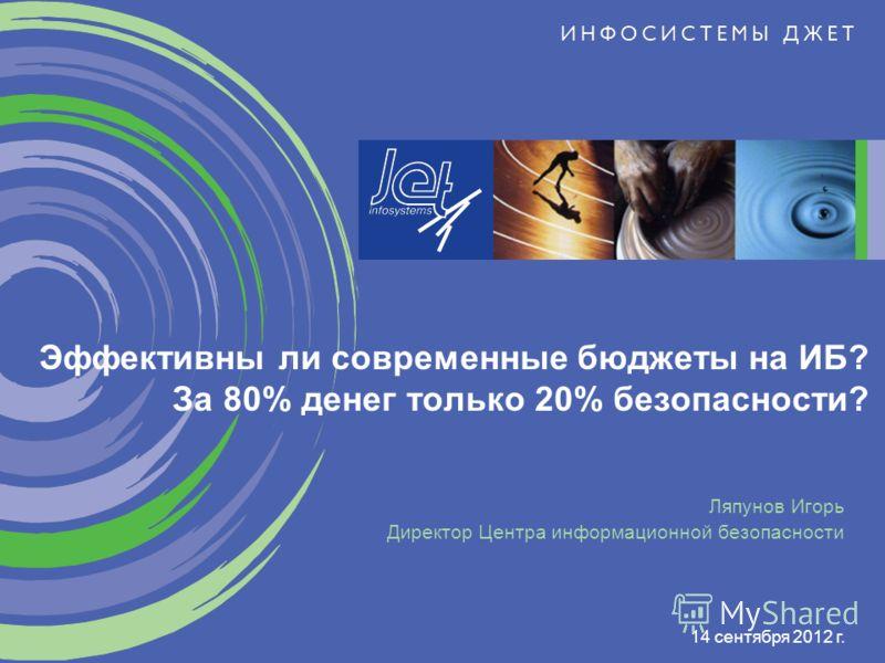 14 сентября 2012 г. Ляпунов Игорь Директор Центра информационной безопасности Эффективны ли современные бюджеты на ИБ? За 80% денег только 20% безопасности?