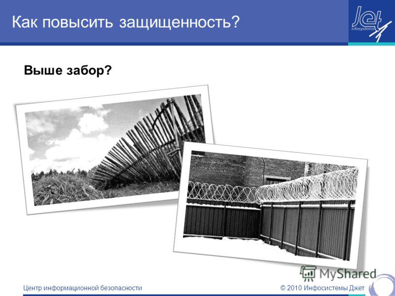 © 2010 Инфосистемы Джет Центр информационной безопасности Выше забор? Как повысить защищенность?