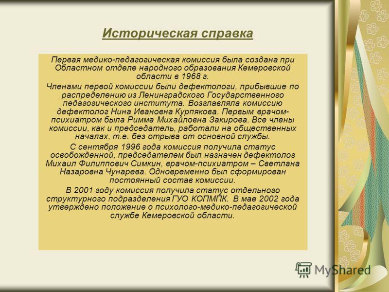 Историческая справка Первая медико-педагогическая комиссия была создана при Областном отделе народного образования Кемеровской области в 1968 г. Членами первой комиссии были дефектологи, прибывшие по распределению из Ленинградского Государственного п