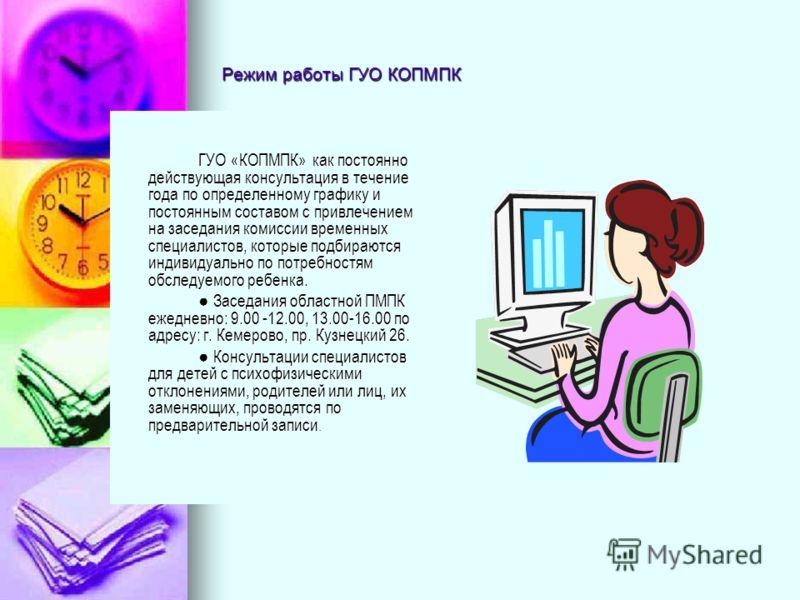 Режим работы ГУО КОПМПК ГУО «КОПМПК» как постоянно действующая консультация в течение года по определенному графику и постоянным составом с привлечением на заседания комиссии временных специалистов, которые подбираются индивидуально по потребностям о