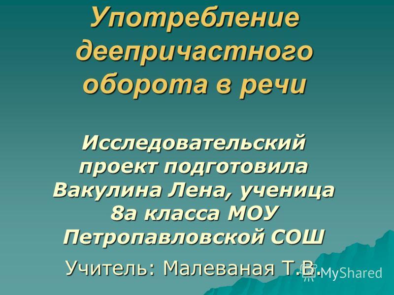 Употребление деепричастного оборота в речи Исследовательский проект подготовила Вакулина Лена, ученица 8а класса МОУ Петропавловской СОШ Учитель: Малеваная Т.В.