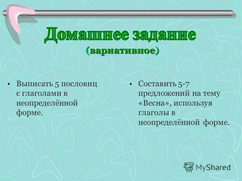(вариативное) Выписать 5 пословиц с глаголами в неопределённой форме. Составить 5-7 предложений на тему «Весна», используя глаголы в неопределённой форме.