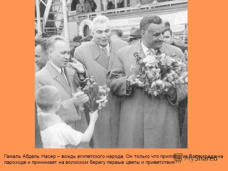 Гамаль Абдель Насер – вождь египетского народа. Он только что приплыл из Волгограда на пароходе и принимает на волжском берегу первые цветы и приветствия