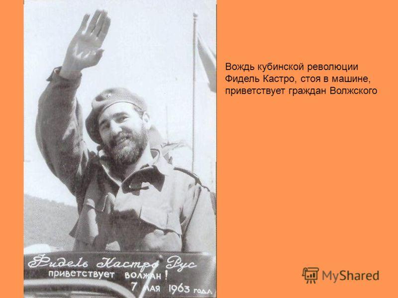 Вождь кубинской революции Фидель Кастро, стоя в машине, приветствует граждан Волжского