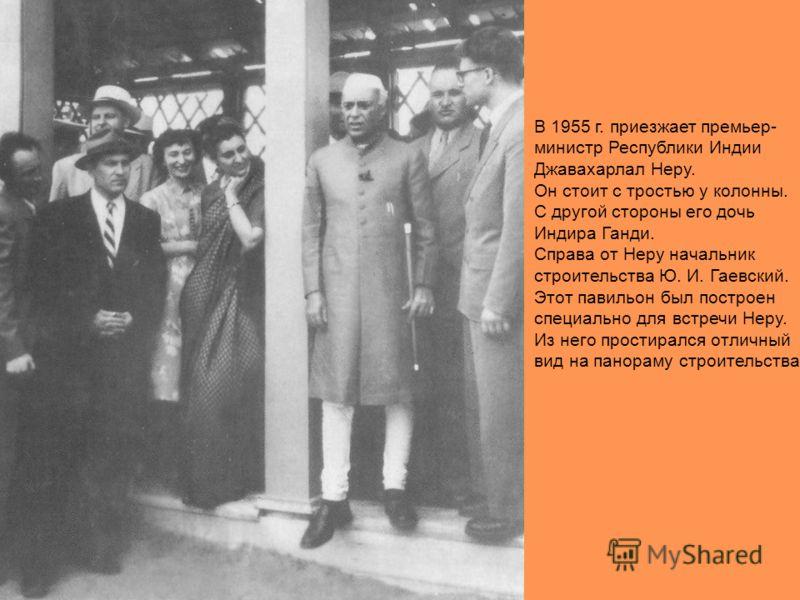 В 1955 г. приезжает премьер- министр Республики Индии Джавахарлал Неру. Он стоит с тростью у колонны. С другой стороны его дочь Индира Ганди. Справа от Неру начальник строительства Ю. И. Гаевский. Этот павильон был построен специально для встречи Нер