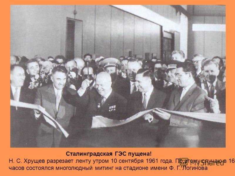 Сталинградская ГЭС пущена! Н. С. Хрущев разрезает ленту утром 10 сентября 1961 года. По этому случаю в 16 часов состоялся многолюдный митинг на стадионе имени Ф. Г. Логинова