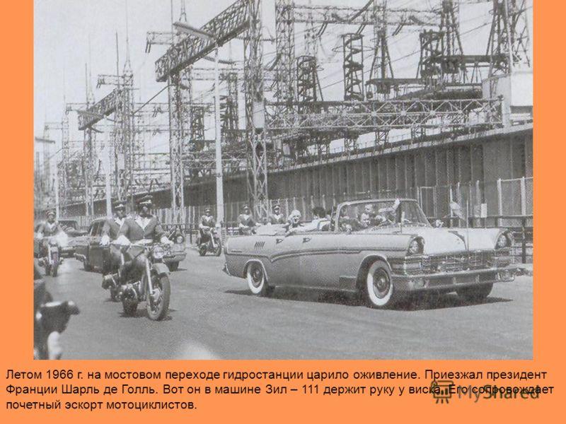 Летом 1966 г. на мостовом переходе гидростанции царило оживление. Приезжал президент Франции Шарль де Голль. Вот он в машине Зил – 111 держит руку у виска. Его сопровождает почетный эскорт мотоциклистов.