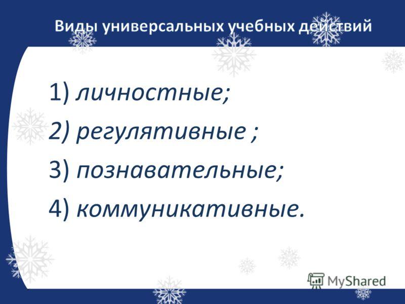 1) личностные; 2) регулятивные ; 3) познавательные; 4) коммуникативные.
