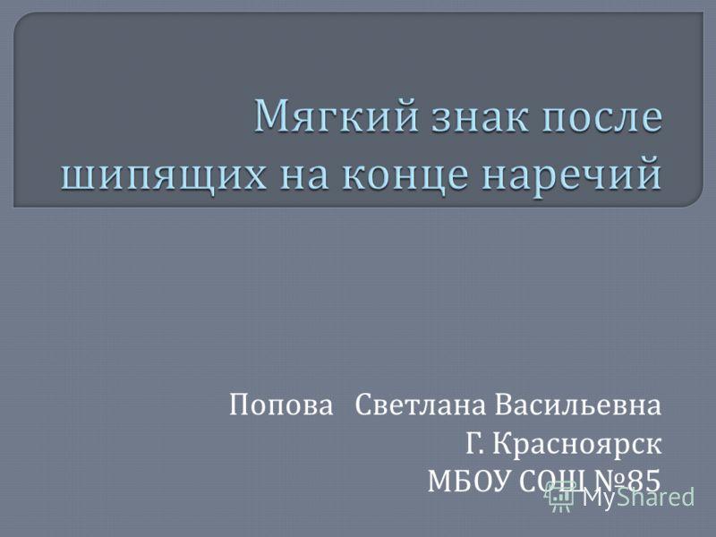 Попова Светлана Васильевна Г. Красноярск МБОУ СОШ 85