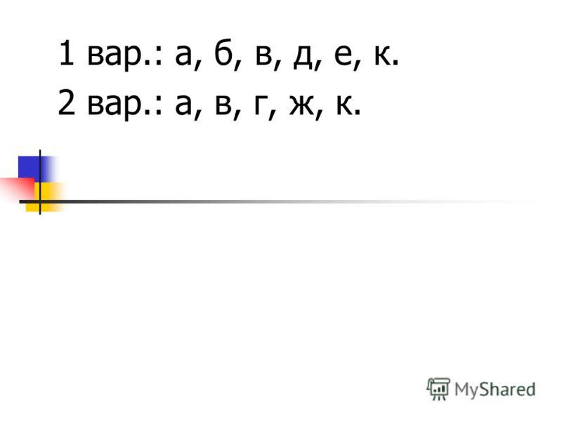 1 вар.: а, б, в, д, е, к. 2 вар.: а, в, г, ж, к.