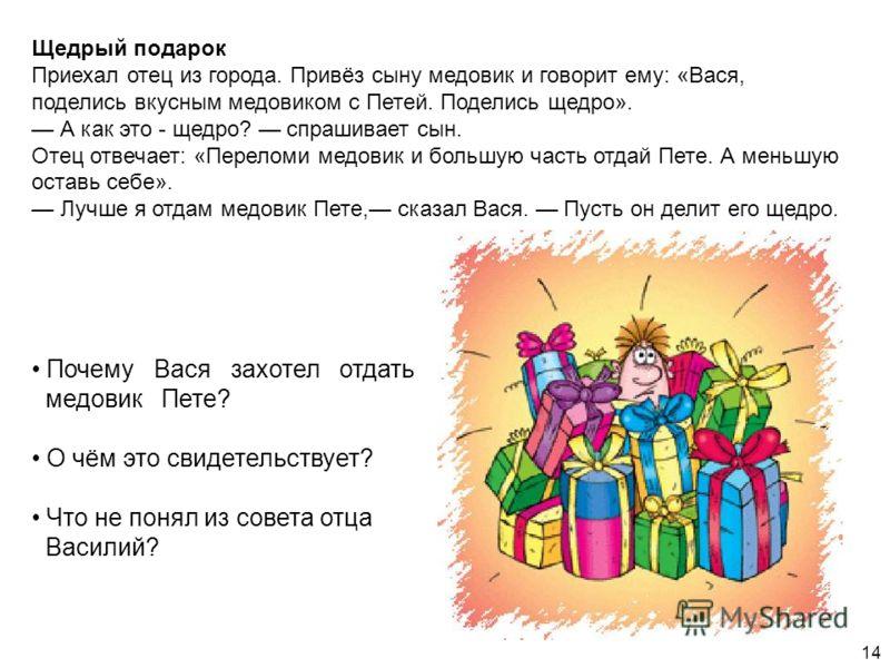 Щедрый подарок Приехал отец из города. Привёз сыну медовик и говорит ему: «Вася, поделись вкусным медовиком с Петей. Поделись щедро». А как это - щедро? спрашивает сын. Отец отвечает: «Переломи медовик и большую часть отдай Пете. А меньшую оставь себ