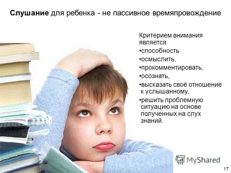 Слушание для ребенка - не пассивное времяпровождение Критерием внимания является способность осмыслить, прокомментировать, осознать, высказать своё отношение к услышанному, решить проблемную ситуацию на основе полученных на слух знаний. 17