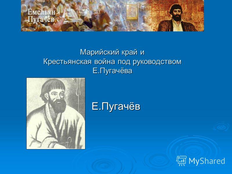 Марийский край и Крестьянская война под руководством Е.Пугачёва Е.Пугачёв