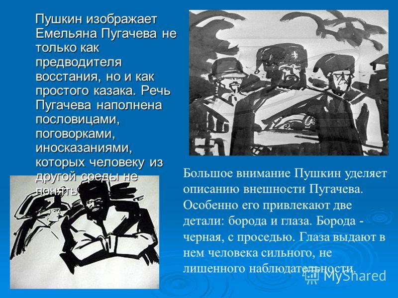 Пушкин изображает Емельяна Пугачева не только как предводителя восстания, но и как простого казака. Речь Пугачева наполнена пословицами, поговорками, иносказаниями, которых человеку из другой среды не понять. Пушкин изображает Емельяна Пугачева не то