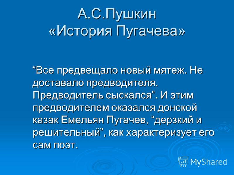 А.С.Пушкин «История Пугачева» Все предвещало новый мятеж. Не доставало предводителя. Предводитель сыскался. И этим предводителем оказался донской казак Емельян Пугачев, дерзкий и решительный, как характеризует его сам поэт. Все предвещало новый мятеж