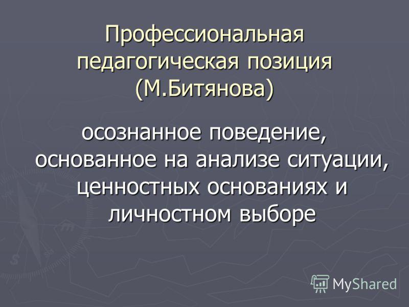 Профессиональная педагогическая позиция (М.Битянова) осознанное поведение, основанное на анализе ситуации, ценностных основаниях и личностном выборе