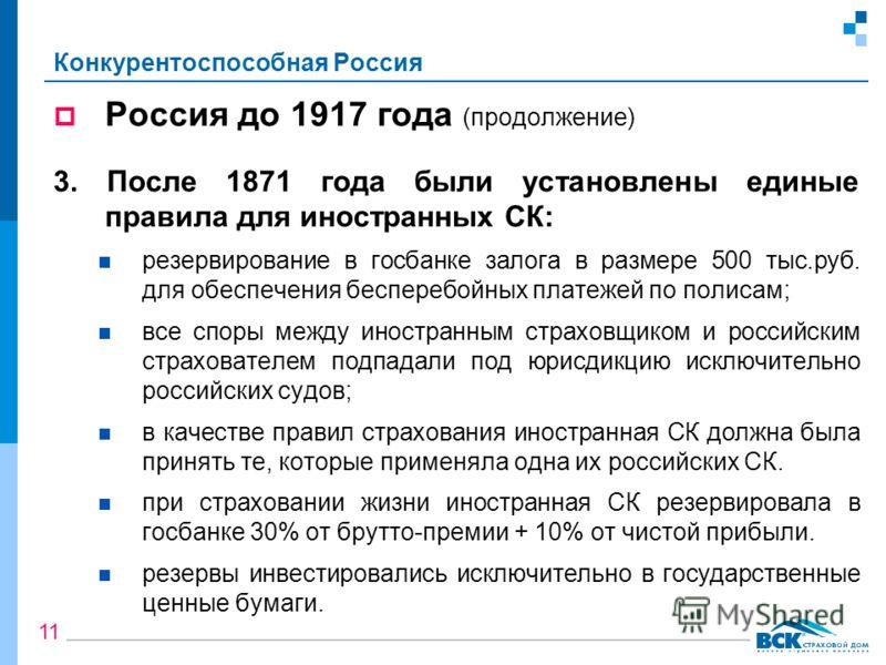 Конкурентоспособная Россия Россия до 1917 года (продолжение) 3. После 1871 года были установлены единые правила для иностранных СК: резервирование в госбанке залога в размере 500 тыс.руб. для обеспечения бесперебойных платежей по полисам; все споры м