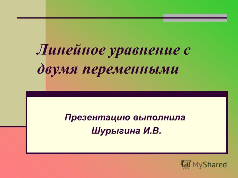 Линейное уравнение с двумя переменными Презентацию выполнила Шурыгина И.В.