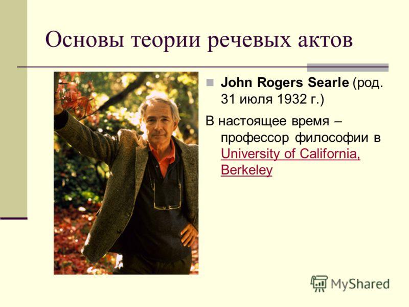 Основы теории речевых актов John Rogers Searle (род. 31 июля 1932 г.) В настоящее время – профессор философии в University of California, Berkeley University of California, Berkeley
