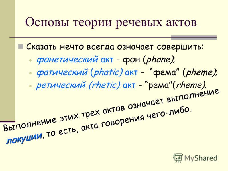 Основы теории речевых актов Сказать нечто всегда означает совершить: фонетический акт - фон (phone); фатический (phatic) акт - фема (pheme); ретический (rhetic) акт - рема(rheme). Выполнение этих трех актов означает выполнение локуции, то есть, акта