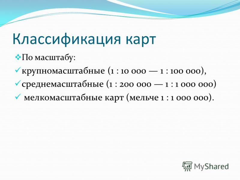 Классификация карт По масштабу: крупномасштабные (1 : 10 000 1 : 100 000), среднемасштабные (1 : 200 000 1 : 1 000 000) мелкомасштабные карт (мельче 1 : 1 000 000).