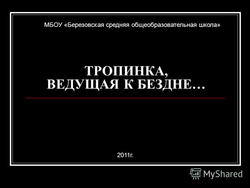 ТРОПИНКА, ВЕДУЩАЯ К БЕЗДНЕ… МБОУ «Березовская средняя общеобразовательная школа» 2011г.