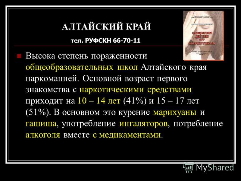 Высока степень пораженности общеобразовательных школ Алтайского края наркоманией. Основной возраст первого знакомства с наркотическими средствами приходит на 10 – 14 лет (41%) и 15 – 17 лет (51%). В основном это курение марихуаны и гашиша, употреблен