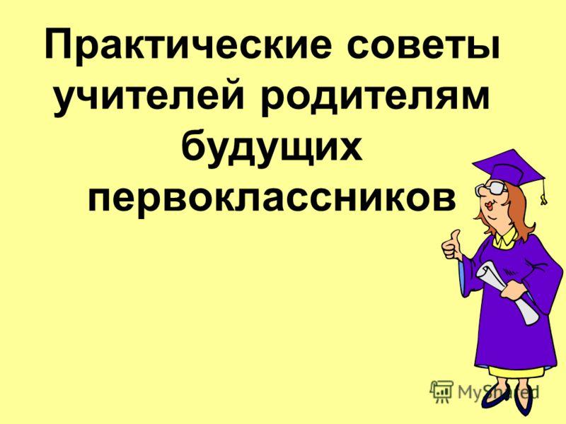 Практические советы учителей родителям будущих первоклассников