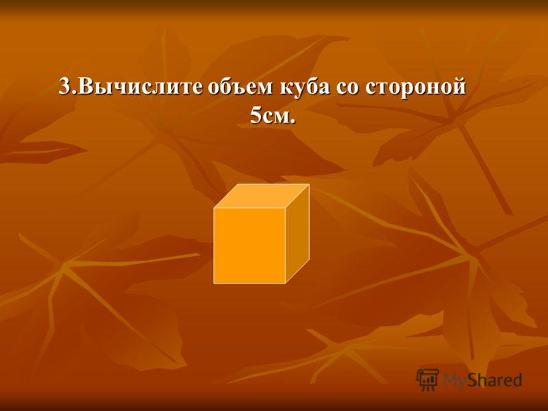 3.Вычислите объем куба со стороной 5см.