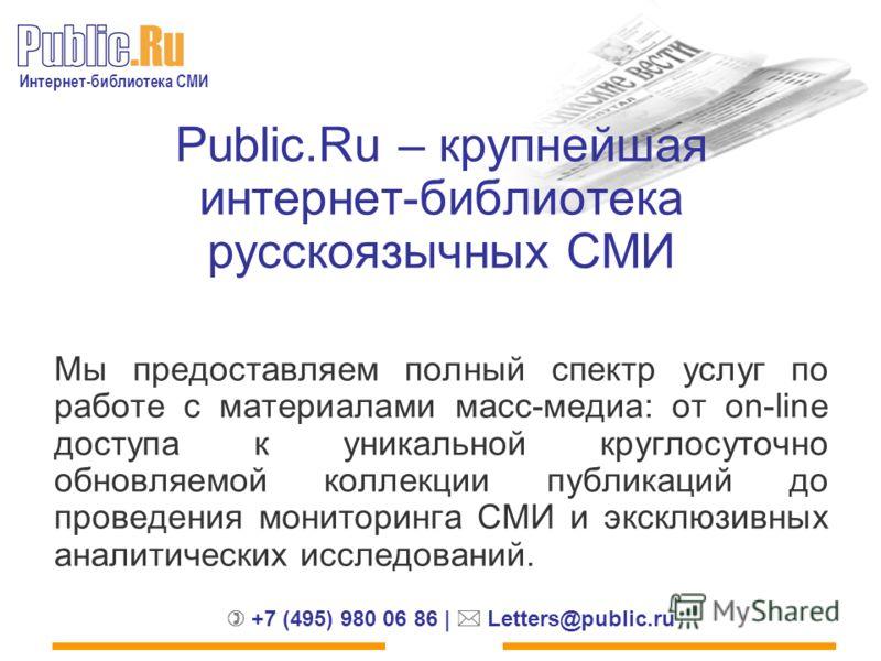 Интернет-библиотека СМИ +7 (495) 980 06 86 | Letters@public.ru Public.Ru – крупнейшая интернет-библиотека русскоязычных СМИ Мы предоставляем полный спектр услуг по работе с материалами масс-медиа: от on-line доступа к уникальной круглосуточно обновля
