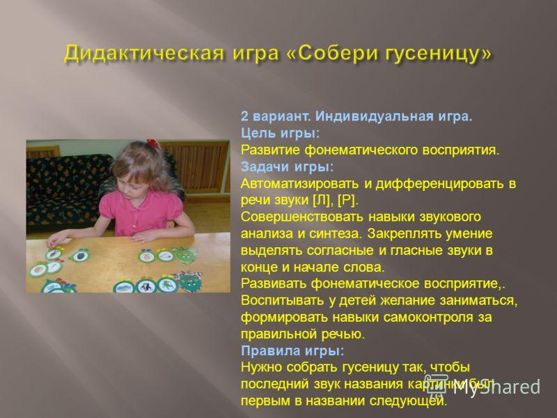 1 вариант. Подгрупповая игра. Цель игры: Развитие фонематического восприятия. Задачи игры: Совершенствовать навыки звукового анализа и синтеза. Закреплять умение выделять согласные и гласные звуки в конце и начале слова. Развивать фонематическое восп