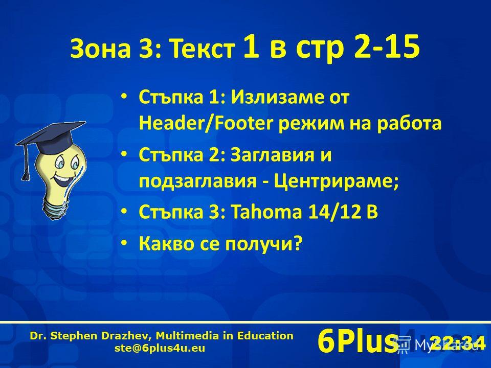22:35 Зона 3: Текст 1 в стр 2-15 Стъпка 1: Излизаме от Header/Footer режим на работа Стъпка 2: Заглавия и подзаглавия - Центрираме; Стъпка 3: Tahoma 14/12 B Какво се получи?