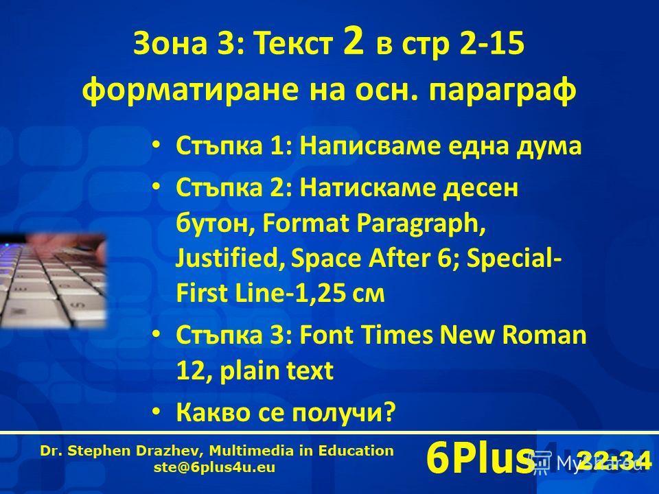22:35 Зона 3: Текст 2 в стр 2-15 форматиране на осн. параграф Стъпка 1: Написваме една дума Стъпка 2: Натискаме десен бутон, Format Paragraph, Justified, Space After 6; Special- First Line-1,25 см Стъпка 3: Font Times New Roman 12, plain text Какво с