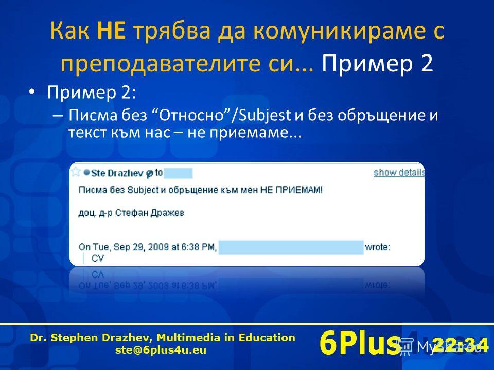 22:35 Как НЕ трябва да комуникираме с преподавателите си... Пример 2 Пример 2: – Писма без Относно/Subjest и без обръщение и текст към нас – не приемаме...
