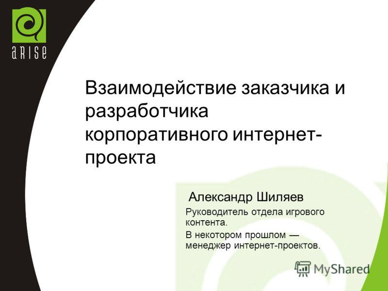 Взаимодействие заказчика и разработчика корпоративного интернет- проекта Александр Шиляев Руководитель отдела игрового контента. В некотором прошлом менеджер интернет-проектов.
