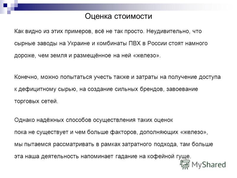 Оценка стоимости Как видно из этих примеров, всё не так просто. Неудивительно, что сырные заводы на Украине и комбинаты ПВХ в России стоят намного дороже, чем земля и размещённое на ней «железо». Конечно, можно попытаться учесть также и затраты на по