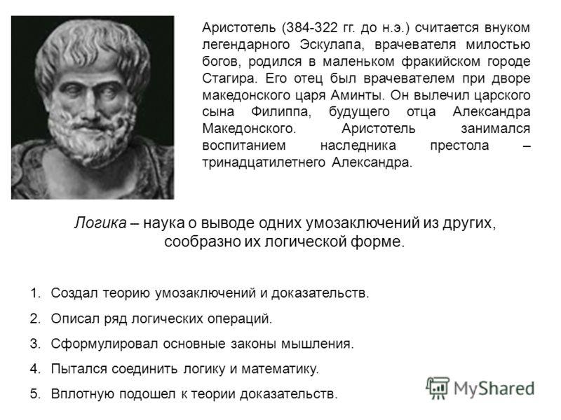 Аристотель (384-322 гг. до н.э.) считается внуком легендарного Эскулапа, врачевателя милостью богов, родился в маленьком фракийском городе Стагира. Его отец был врачевателем при дворе македонского царя Аминты. Он вылечил царского сына Филиппа, будуще