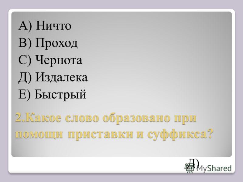 2.Какое слово образовано при помощи приставки и суффикса? А) Ничто В) Проход С) Чернота Д) Издалека Е) Быстрый Д)