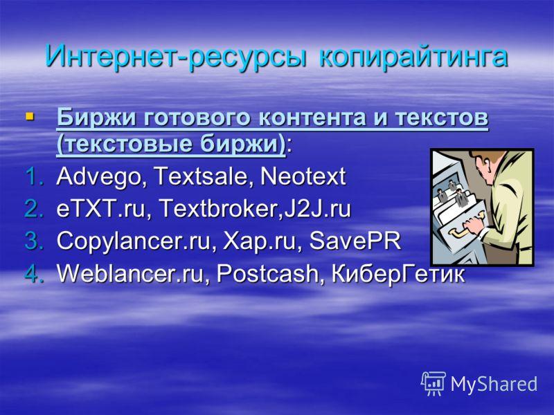 Интернет-ресурсы копирайтинга Биржи готового контента и текстов (текстовые биржи): Биржи готового контента и текстов (текстовые биржи): 1.Advego, Textsale, Neotext 2.eTXT.ru, Textbroker,J2J.ru 3.Copylancer.ru, Xap.ru, SavePR 4.Weblancer.ru, Postcash,