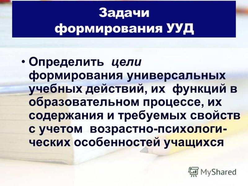 Определить цели формирования универсальных учебных действий, их функций в образовательном процессе, их содержания и требуемых свойств с учетом возрастно-психологи- ческих особенностей учащихся