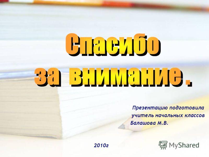 Презентацию подготовила учитель начальных классов Балашова М.В. 2010г