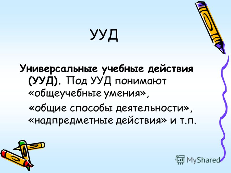 УУД Универсальные учебные действия (УУД). Под УУД понимают «общеучебные умения», «общие способы деятельности», «надпредметные действия» и т.п.