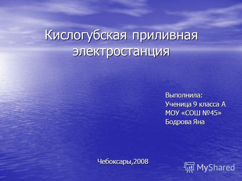 Кислогубская приливная электростанция Чебоксары,2008 Выполнила: Ученица 9 класса А МОУ «СОШ 45» Бодрова Яна